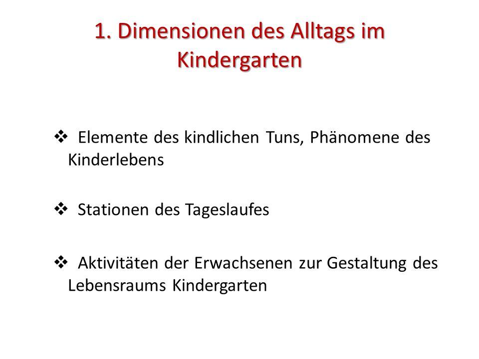 1. Dimensionen des Alltags im Kindergarten  Elemente des kindlichen Tuns, Phänomene des Kinderlebens  Stationen des Tageslaufes  Aktivitäten der Er