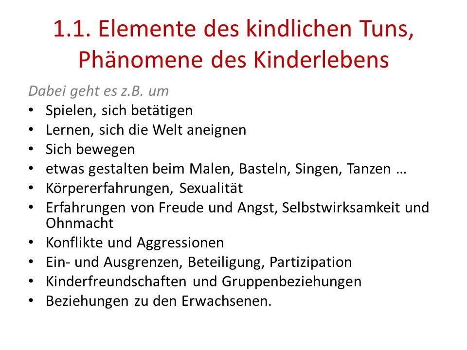 1.1. Elemente des kindlichen Tuns, Phänomene des Kinderlebens Dabei geht es z.B. um Spielen, sich betätigen Lernen, sich die Welt aneignen Sich bewege