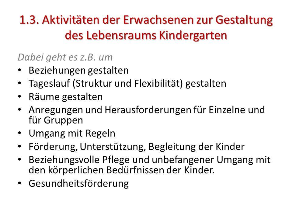 1.3. Aktivitäten der Erwachsenen zur Gestaltung des Lebensraums Kindergarten Dabei geht es z.B. um Beziehungen gestalten Tageslauf (Struktur und Flexi