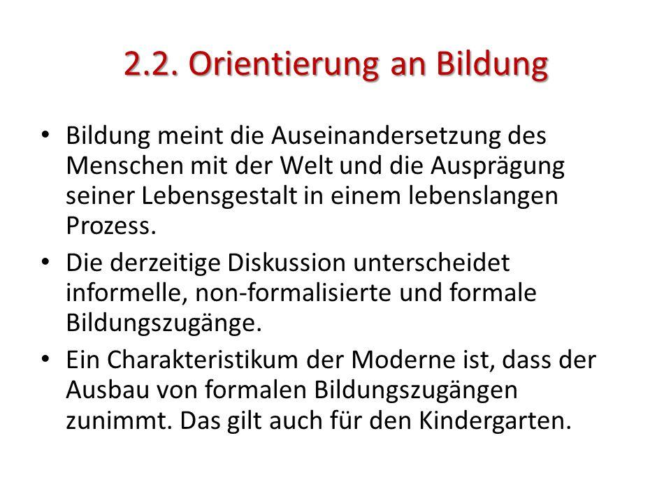 2.2. Orientierung an Bildung Bildung meint die Auseinandersetzung des Menschen mit der Welt und die Ausprägung seiner Lebensgestalt in einem lebenslan