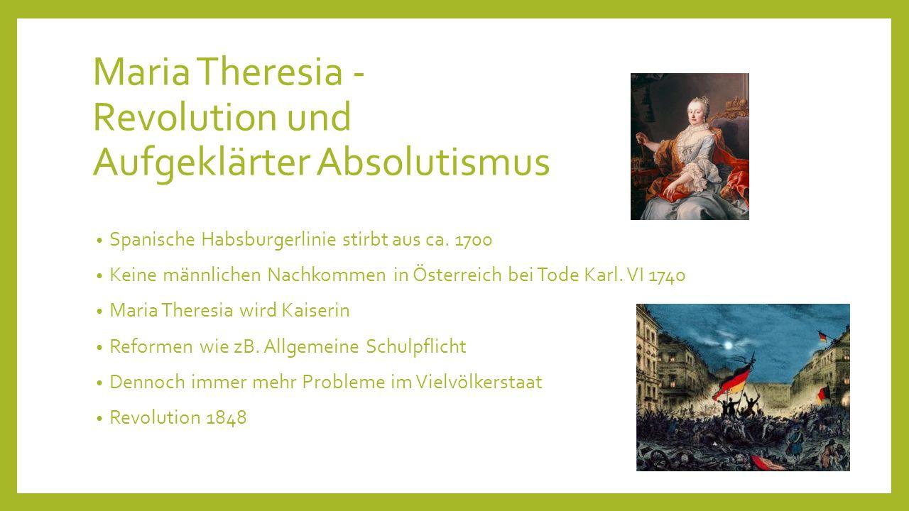 Maria Theresia - Revolution und Aufgeklärter Absolutismus Spanische Habsburgerlinie stirbt aus ca. 1700 Keine männlichen Nachkommen in Österreich bei