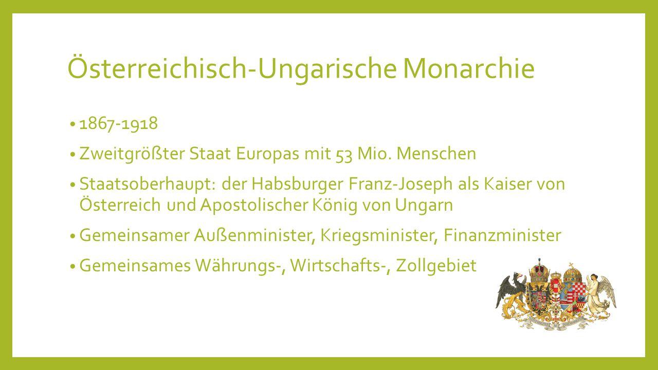 Österreichisch-Ungarische Monarchie 1867-1918 Zweitgrößter Staat Europas mit 53 Mio. Menschen Staatsoberhaupt: der Habsburger Franz-Joseph als Kaiser