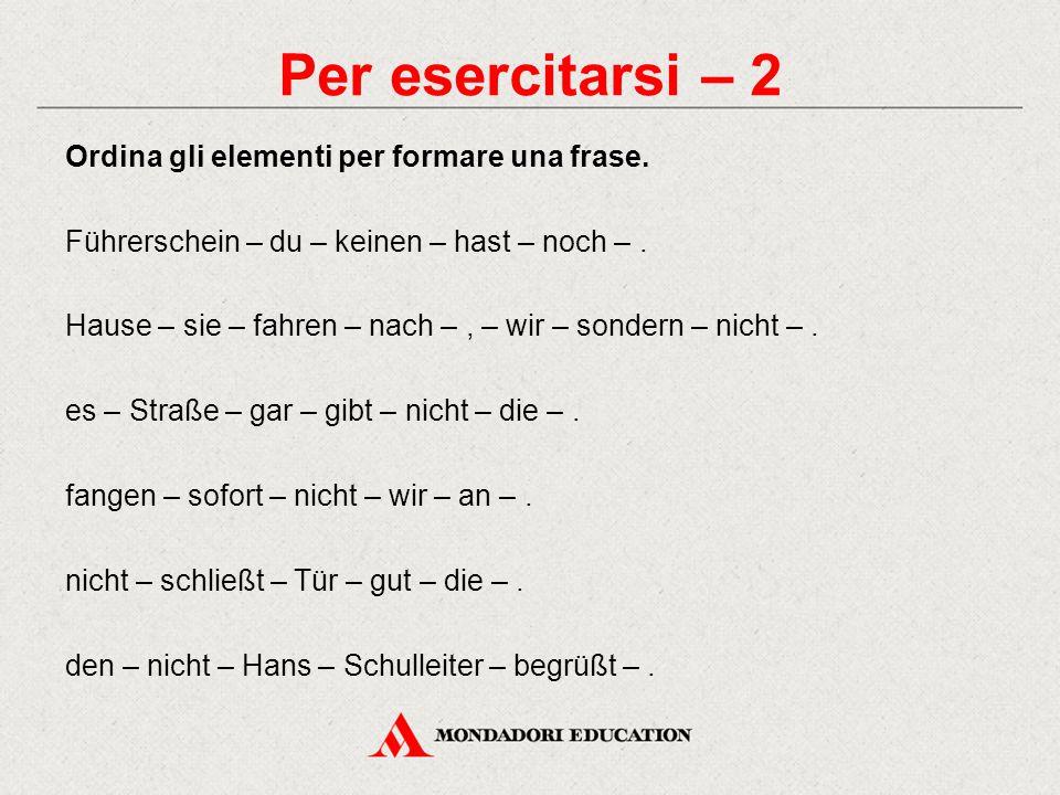 Per esercitarsi – 2 Ordina gli elementi per formare una frase. Führerschein – du – keinen – hast – noch –. Hause – sie – fahren – nach –, – wir – sond