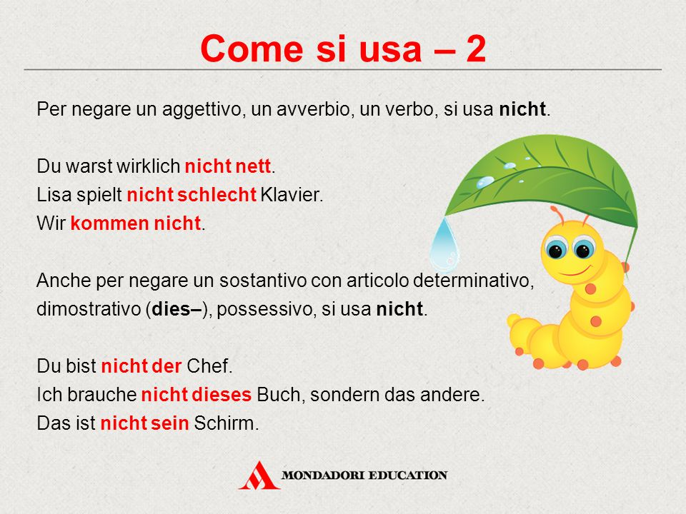 Come si usa – 2 Per negare un aggettivo, un avverbio, un verbo, si usa nicht.