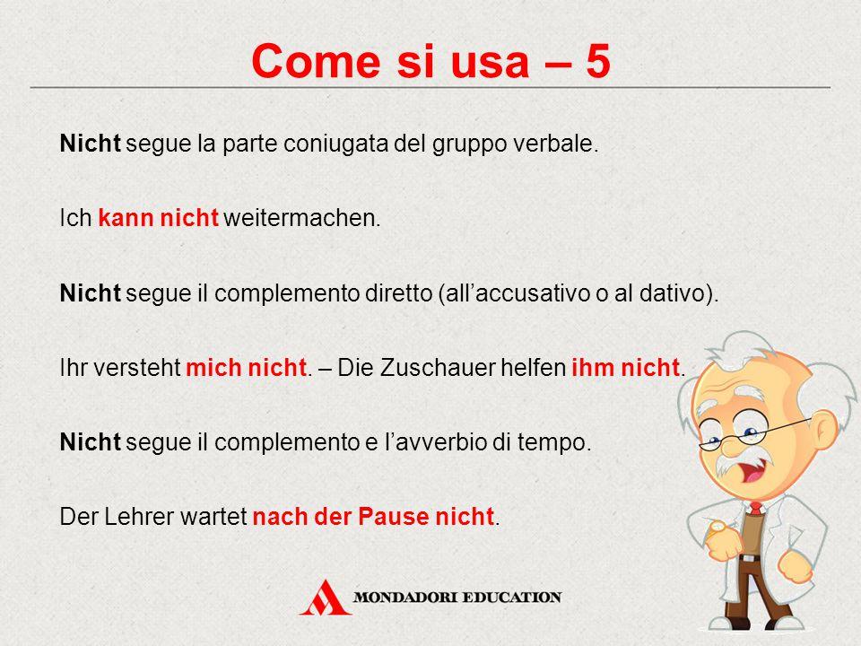 Come si usa – 5 Nicht segue la parte coniugata del gruppo verbale. Ich kann nicht weitermachen. Nicht segue il complemento diretto (all'accusativo o a