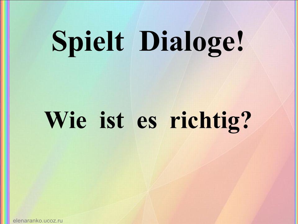 Spielt Dialoge! Wie ist es richtig