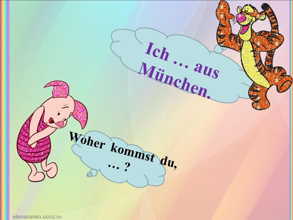 Woher kommst du, … ? Ich … aus München.