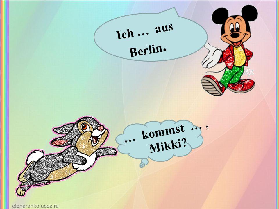 … kommst …, Mikki? Ich … aus Berlin.