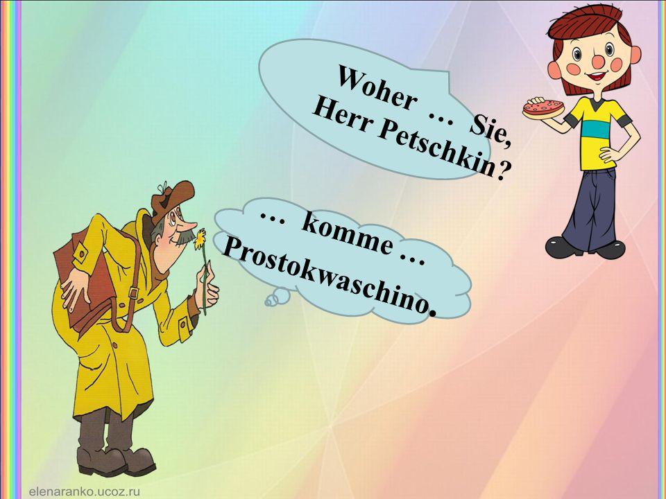 Woher … Sie, Herr Petschkin? … komme … Prostokwaschino.