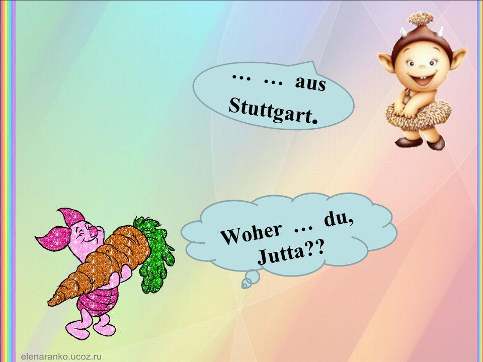 Woher … du, Jutta … … aus Stuttgart.