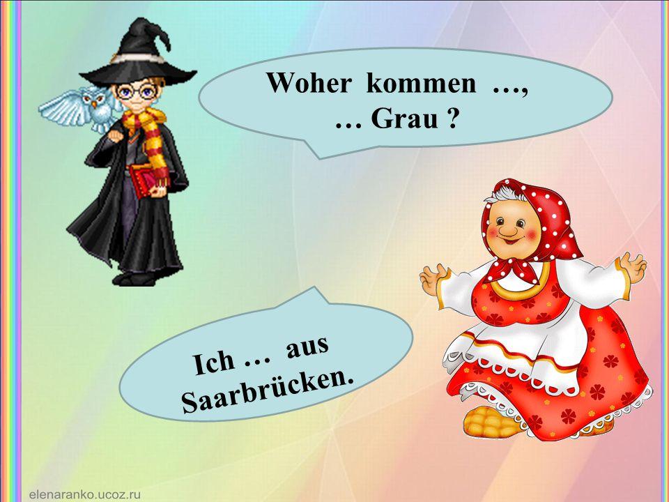 Woher kommen …, … Grau ? Ich … aus Saarbrücken.