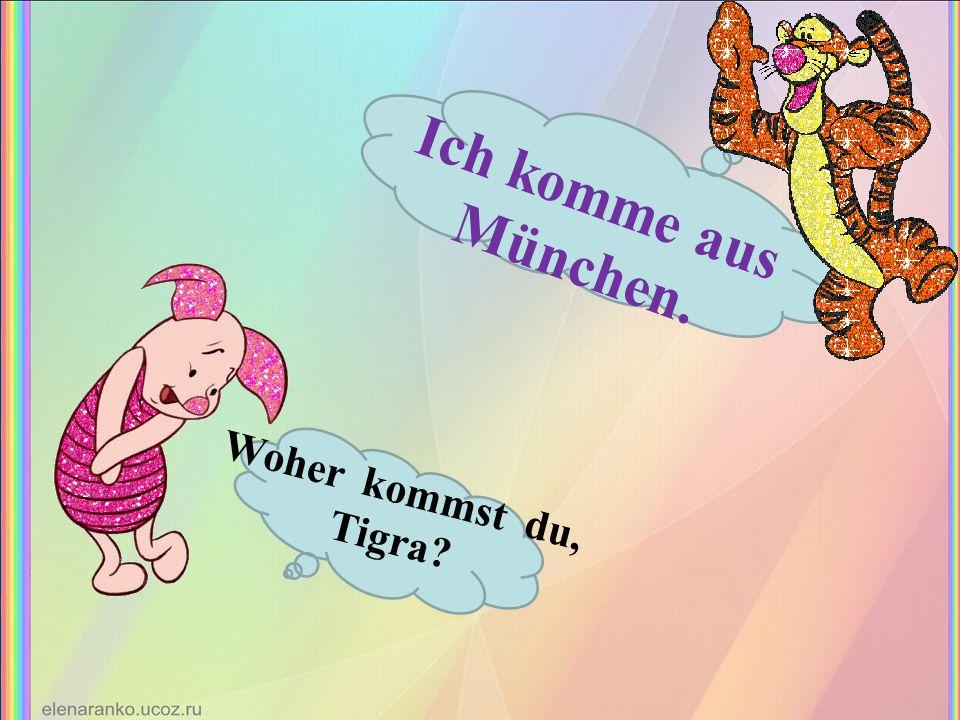 Woher kommst du, Tigra? Ich komme aus München.