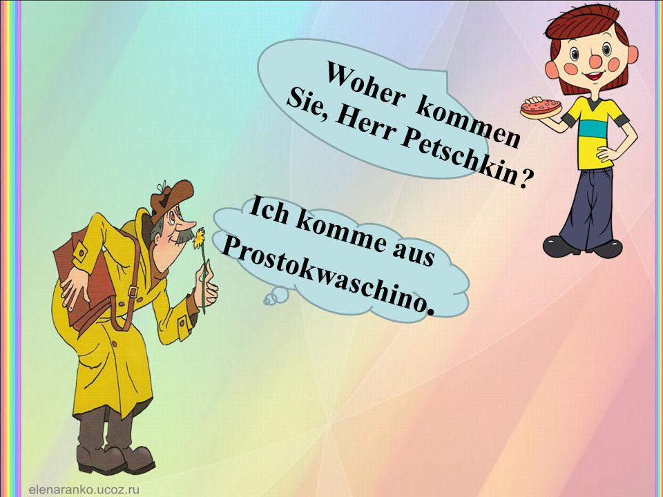 Woher kommen Sie, Herr Petschkin Ich komme aus Prostokwaschino.