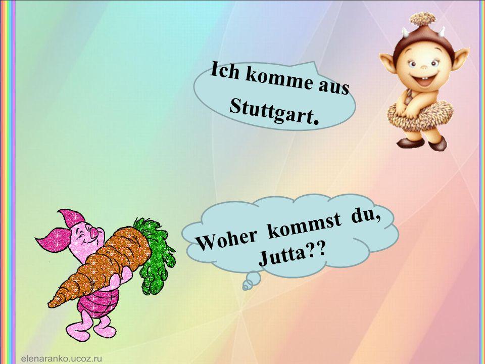 Woher kommst du, Jutta?? Ich komme aus Stuttgart.