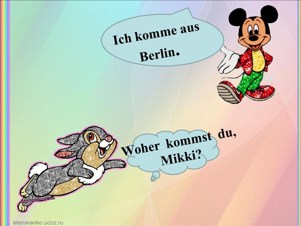 Woher kommst du, Mikki? Ich komme aus Berlin.