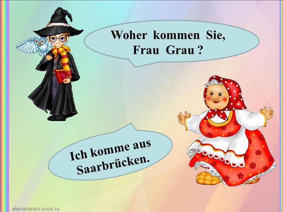 Woher kommen Sie, Frau Grau Ich komme aus Saarbrücken.