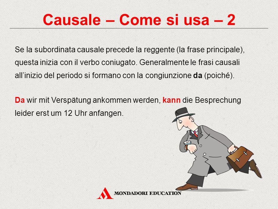 Causale – Come si usa – 2 Se la subordinata causale precede la reggente (la frase principale), questa inizia con il verbo coniugato. Generalmente le f