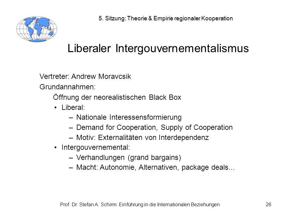 Prof. Dr. Stefan A. Schirm: Einführung in die Internationalen Beziehungen26 Liberaler Intergouvernementalismus Vertreter: Andrew Moravcsik Grundannahm