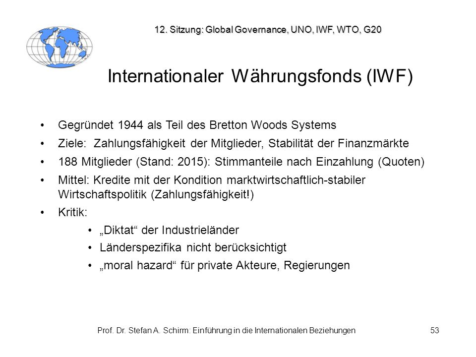 Prof. Dr. Stefan A. Schirm: Einführung in die Internationalen Beziehungen53 Internationaler Währungsfonds (IWF) Gegründet 1944 als Teil des Bretton Wo