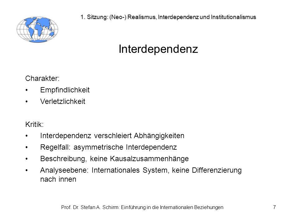Prof. Dr. Stefan A. Schirm: Einführung in die Internationalen Beziehungen7 Interdependenz Charakter: Empfindlichkeit Verletzlichkeit Kritik: Interdepe