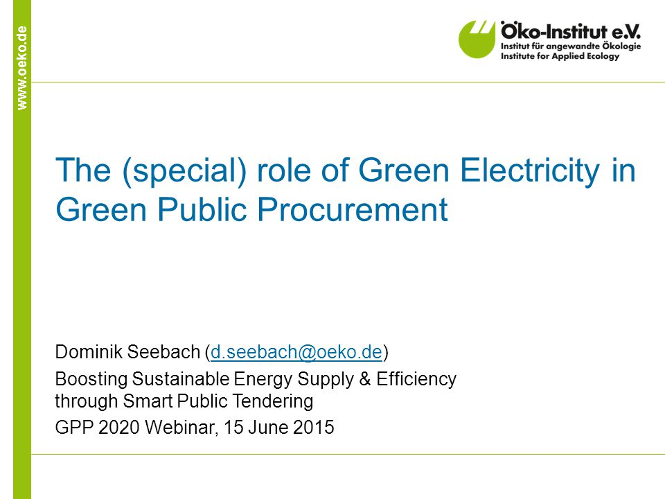 www.oeko.de The (special) role of Green Electricity in Green Public Procurement Dominik Seebach (d.seebach@oeko.de)d.seebach@oeko.de Boosting Sustainable Energy Supply & Efficiency through Smart Public Tendering GPP 2020 Webinar, 15 June 2015