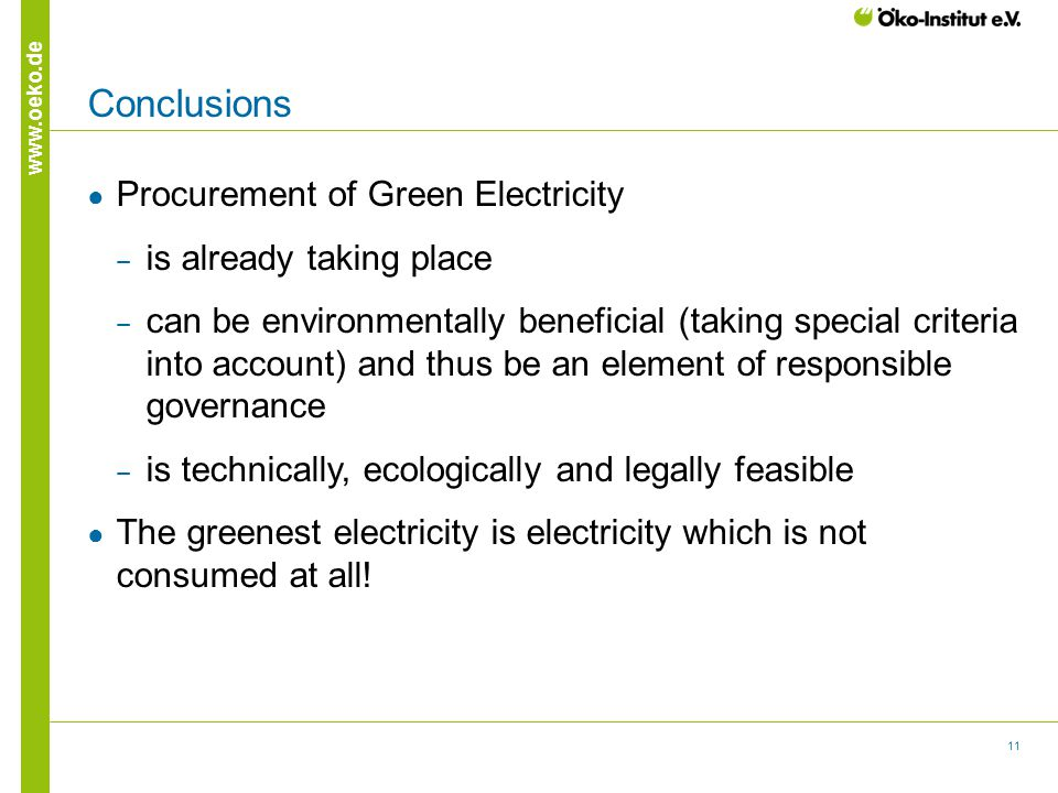 11 www.oeko.de Conclusions ● Procurement of Green Electricity ‒ is already taking place ‒ can be environmentally beneficial (taking special criteria into account) and thus be an element of responsible governance ‒ is technically, ecologically and legally feasible ● The greenest electricity is electricity which is not consumed at all!