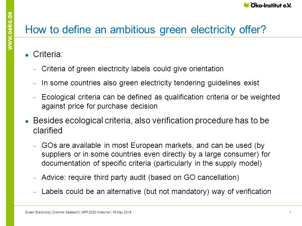 7 www.oeko.de How to define an ambitious green electricity offer? ● Criteria: ‒ Criteria of green electricity labels could give orientation ‒ In some
