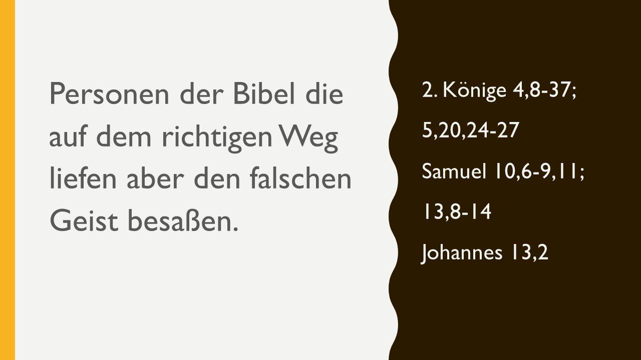 Personen der Bibel die auf dem richtigen Weg liefen aber den falschen Geist besaßen. 2. Könige 4,8-37; 5,20,24-27 Samuel 10,6-9,11; 13,8-14 Johannes 1