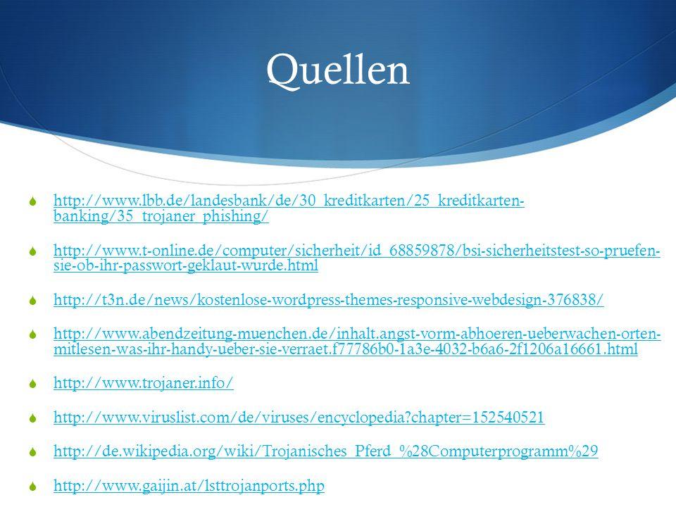 Quellen  http://www.lbb.de/landesbank/de/30_kreditkarten/25_kreditkarten- banking/35_trojaner_phishing/ http://www.lbb.de/landesbank/de/30_kreditkarten/25_kreditkarten- banking/35_trojaner_phishing/  http://www.t-online.de/computer/sicherheit/id_68859878/bsi-sicherheitstest-so-pruefen- sie-ob-ihr-passwort-geklaut-wurde.html http://www.t-online.de/computer/sicherheit/id_68859878/bsi-sicherheitstest-so-pruefen- sie-ob-ihr-passwort-geklaut-wurde.html  http://t3n.de/news/kostenlose-wordpress-themes-responsive-webdesign-376838/ http://t3n.de/news/kostenlose-wordpress-themes-responsive-webdesign-376838/  http://www.abendzeitung-muenchen.de/inhalt.angst-vorm-abhoeren-ueberwachen-orten- mitlesen-was-ihr-handy-ueber-sie-verraet.f77786b0-1a3e-4032-b6a6-2f1206a16661.html http://www.abendzeitung-muenchen.de/inhalt.angst-vorm-abhoeren-ueberwachen-orten- mitlesen-was-ihr-handy-ueber-sie-verraet.f77786b0-1a3e-4032-b6a6-2f1206a16661.html  http://www.trojaner.info/ http://www.trojaner.info/  http://www.viruslist.com/de/viruses/encyclopedia chapter=152540521 http://www.viruslist.com/de/viruses/encyclopedia chapter=152540521  http://de.wikipedia.org/wiki/Trojanisches_Pferd_%28Computerprogramm%29 http://de.wikipedia.org/wiki/Trojanisches_Pferd_%28Computerprogramm%29  http://www.gaijin.at/lsttrojanports.php http://www.gaijin.at/lsttrojanports.php