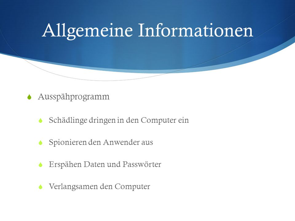 Allgemeine Informationen  Ausspähprogramm  Schädlinge dringen in den Computer ein  Spionieren den Anwender aus  Erspähen Daten und Passwörter  Verlangsamen den Computer