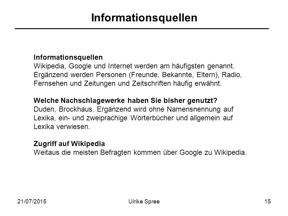 21/07/2015Ulrike Spree15 Informationsquellen Wikipedia, Google und Internet werden am häufigsten genannt. Ergänzend werden Personen (Freunde, Bekannte