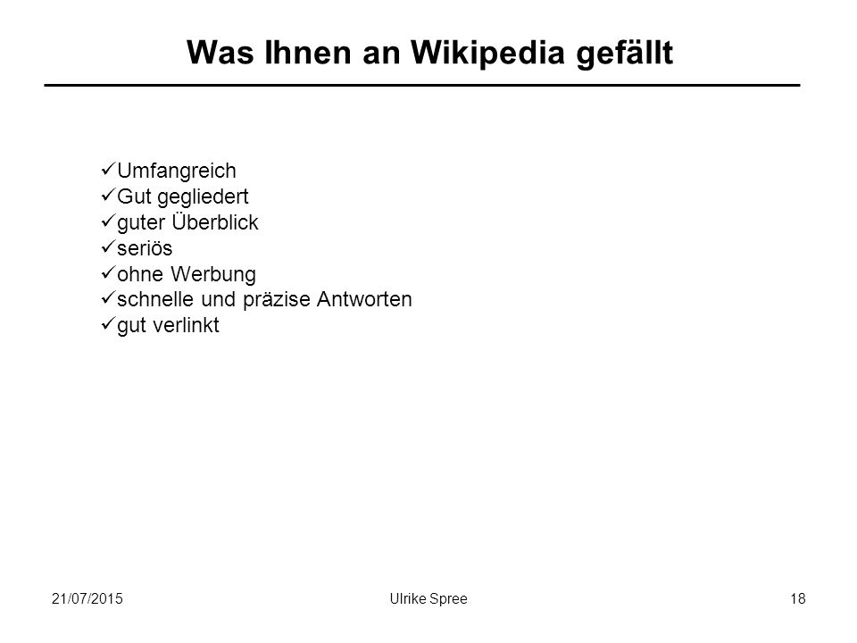 21/07/2015Ulrike Spree18 Was Ihnen an Wikipedia gefällt Umfangreich Gut gegliedert guter Überblick seriös ohne Werbung schnelle und präzise Antworten gut verlinkt