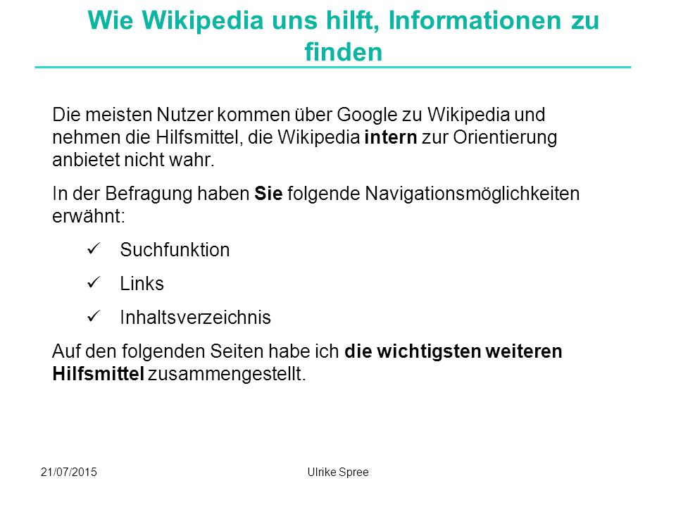 21/07/2015Ulrike Spree Wie Wikipedia uns hilft, Informationen zu finden Die meisten Nutzer kommen über Google zu Wikipedia und nehmen die Hilfsmittel, die Wikipedia intern zur Orientierung anbietet nicht wahr.