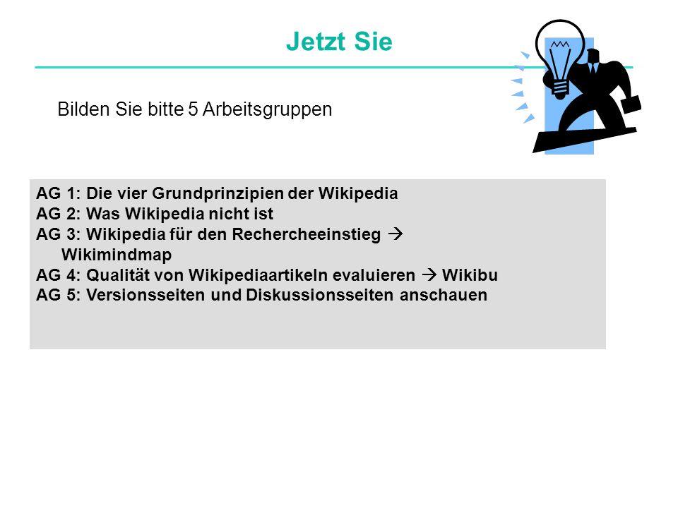 Jetzt Sie AG 1: Die vier Grundprinzipien der Wikipedia AG 2: Was Wikipedia nicht ist AG 3: Wikipedia für den Rechercheeinstieg  Wikimindmap AG 4: Qualität von Wikipediaartikeln evaluieren  Wikibu AG 5: Versionsseiten und Diskussionsseiten anschauen Bilden Sie bitte 5 Arbeitsgruppen