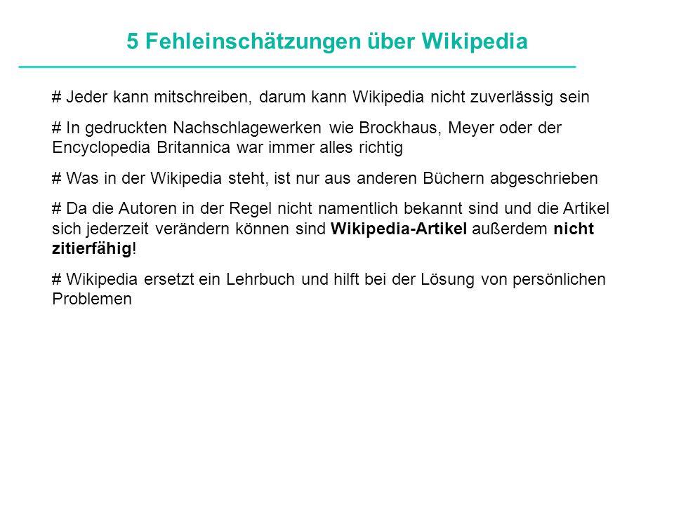 Definitionen # Jeder kann mitschreiben, darum kann Wikipedia nicht zuverlässig sein # In gedruckten Nachschlagewerken wie Brockhaus, Meyer oder der Encyclopedia Britannica war immer alles richtig # Was in der Wikipedia steht, ist nur aus anderen Büchern abgeschrieben # Da die Autoren in der Regel nicht namentlich bekannt sind und die Artikel sich jederzeit verändern können sind Wikipedia-Artikel außerdem nicht zitierfähig.