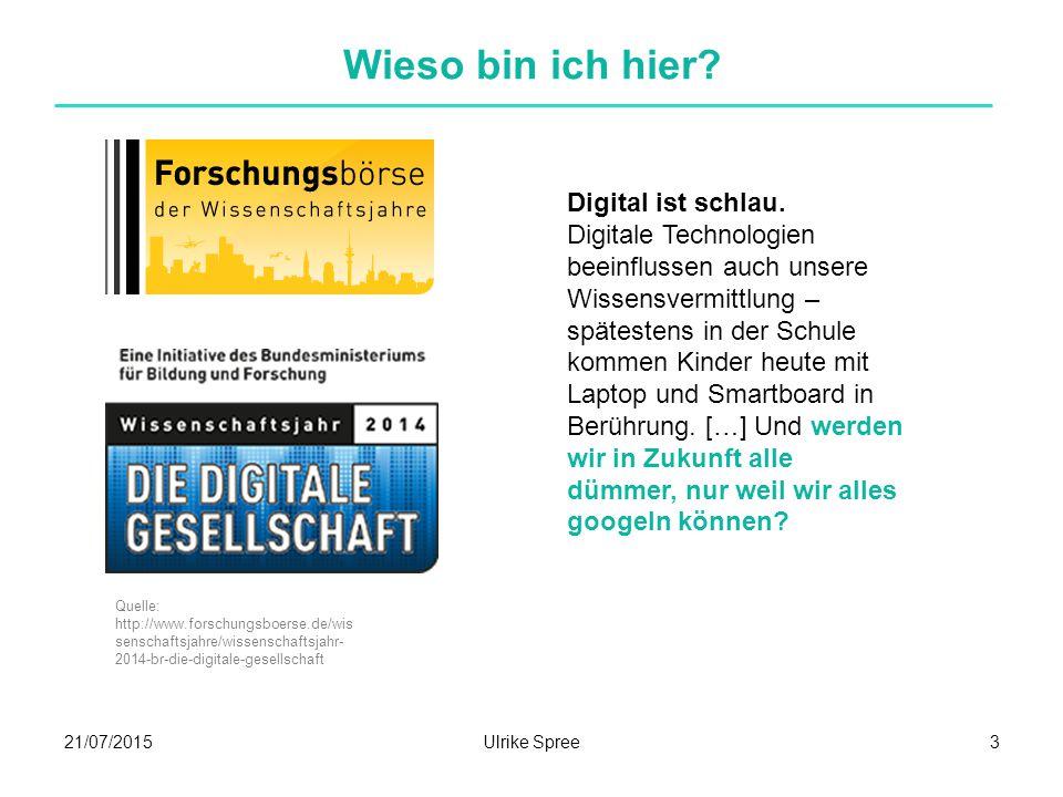 21/07/2015Ulrike Spree3 Wieso bin ich hier? Digital ist schlau. Digitale Technologien beeinflussen auch unsere Wissensvermittlung – spätestens in der
