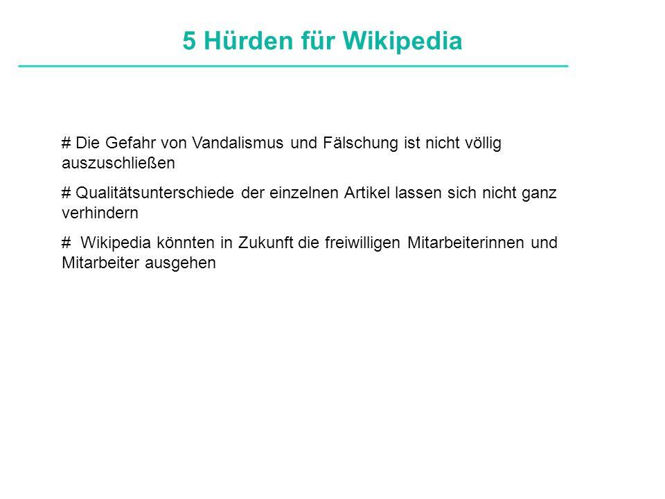 Definitionen # Die Gefahr von Vandalismus und Fälschung ist nicht völlig auszuschließen # Qualitätsunterschiede der einzelnen Artikel lassen sich nicht ganz verhindern # Wikipedia könnten in Zukunft die freiwilligen Mitarbeiterinnen und Mitarbeiter ausgehen 5 Hürden für Wikipedia