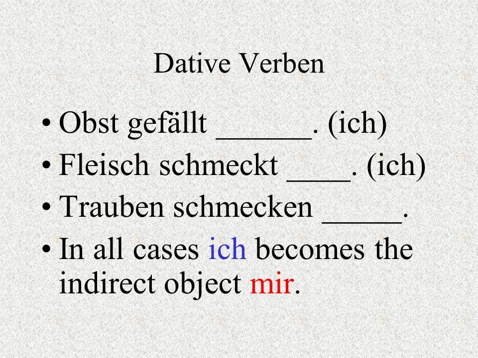 Dative Verben Obst gefällt ______. (ich) Fleisch schmeckt ____. (ich) Trauben schmecken _____. In all cases ich becomes the indirect object mir.