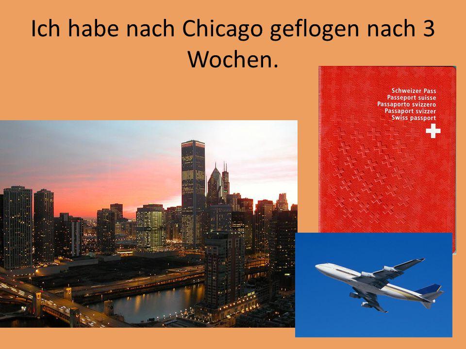 Ich habe nach Chicago geflogen nach 3 Wochen.