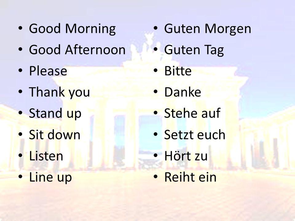 Good Morning Good Afternoon Please Thank you Stand up Sit down Listen Line up Guten Morgen Guten Tag Bitte Danke Stehe auf Setzt euch Hört zu Reiht ein