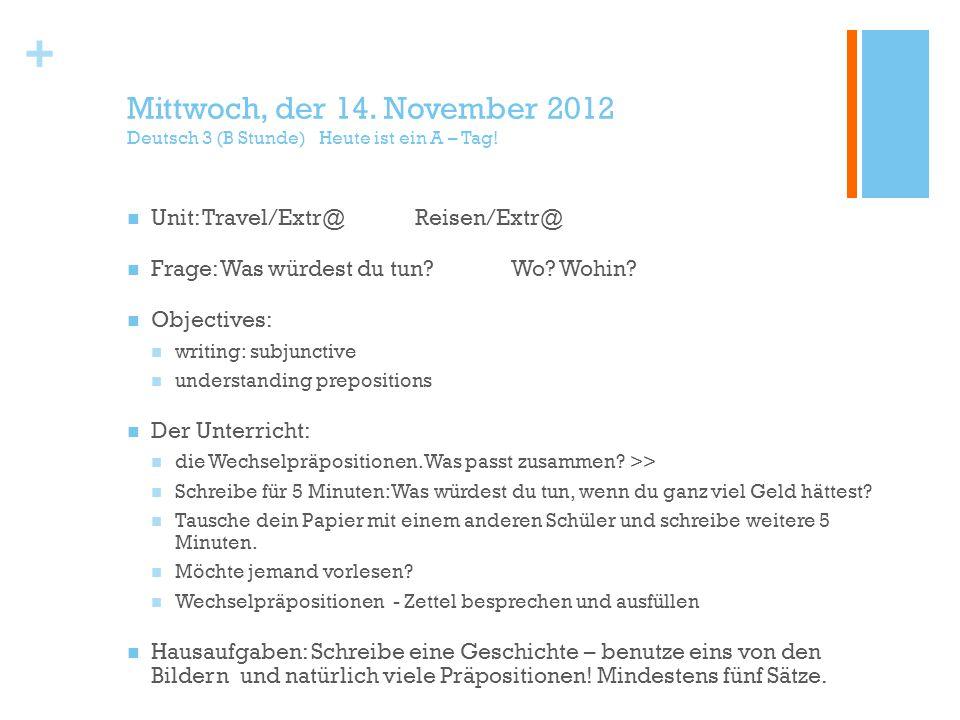 + Mittwoch, der 14. November 2012 Deutsch 3 (B Stunde) Heute ist ein A – Tag! Unit: Travel/Extr@Reisen/Extr@ Frage: Was würdest du tun?Wo? Wohin? Obje