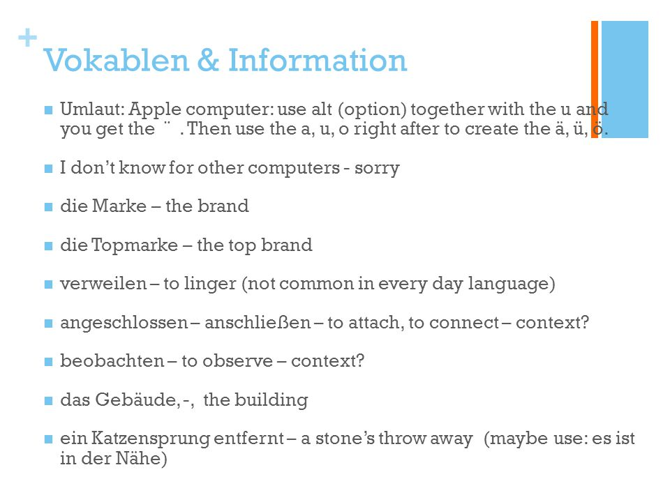 + Vokablen & Information Umlaut: Apple computer: use alt (option) together with the u and you get the ¨. Then use the a, u, o right after to create th