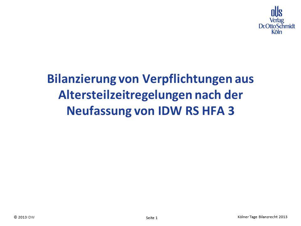 Kölner Tage Bilanzrecht 2013 Seite 1 © 2013 IDW Kölner Tage Bilanzrecht 2013 Seite 1 © 2013 Bilanzierung von Verpflichtungen aus Altersteilzeitregelungen nach der Neufassung von IDW RS HFA 3