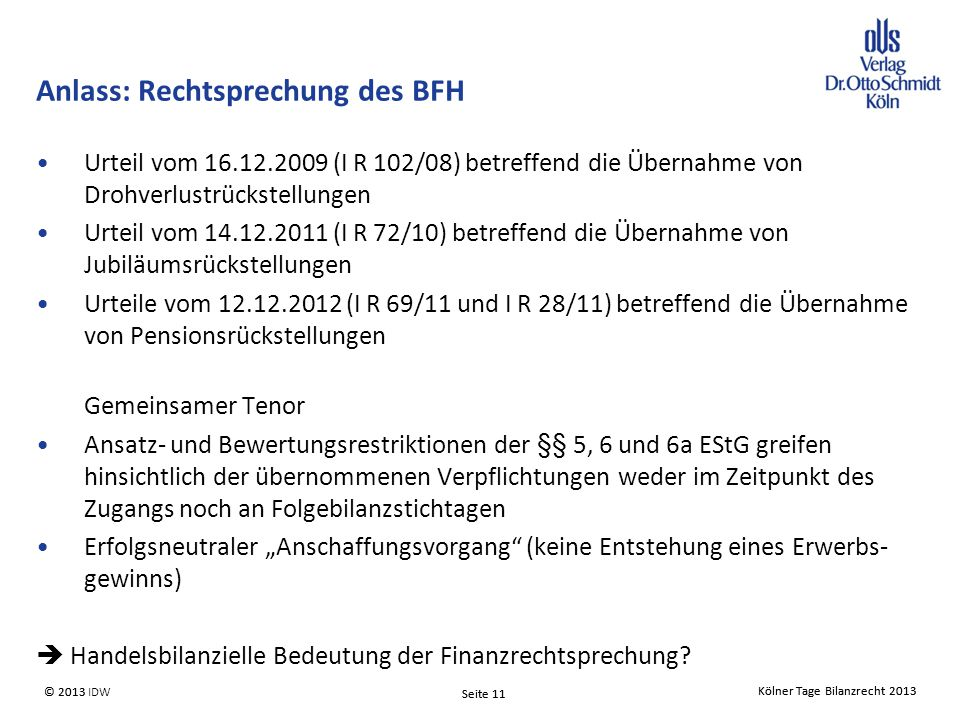 """Kölner Tage Bilanzrecht 2013 Seite 11 © 2013 IDW Kölner Tage Bilanzrecht 2013 Seite 11 © 2013 Anlass: Rechtsprechung des BFH Urteil vom 16.12.2009 (I R 102/08) betreffend die Übernahme von Drohverlustrückstellungen Urteil vom 14.12.2011 (I R 72/10) betreffend die Übernahme von Jubiläumsrückstellungen Urteile vom 12.12.2012 (I R 69/11 und I R 28/11) betreffend die Übernahme von Pensionsrückstellungen Gemeinsamer Tenor Ansatz- und Bewertungsrestriktionen der §§ 5, 6 und 6a EStG greifen hinsichtlich der übernommenen Verpflichtungen weder im Zeitpunkt des Zugangs noch an Folgebilanzstichtagen Erfolgsneutraler """"Anschaffungsvorgang (keine Entstehung eines Erwerbs- gewinns)  Handelsbilanzielle Bedeutung der Finanzrechtsprechung?"""