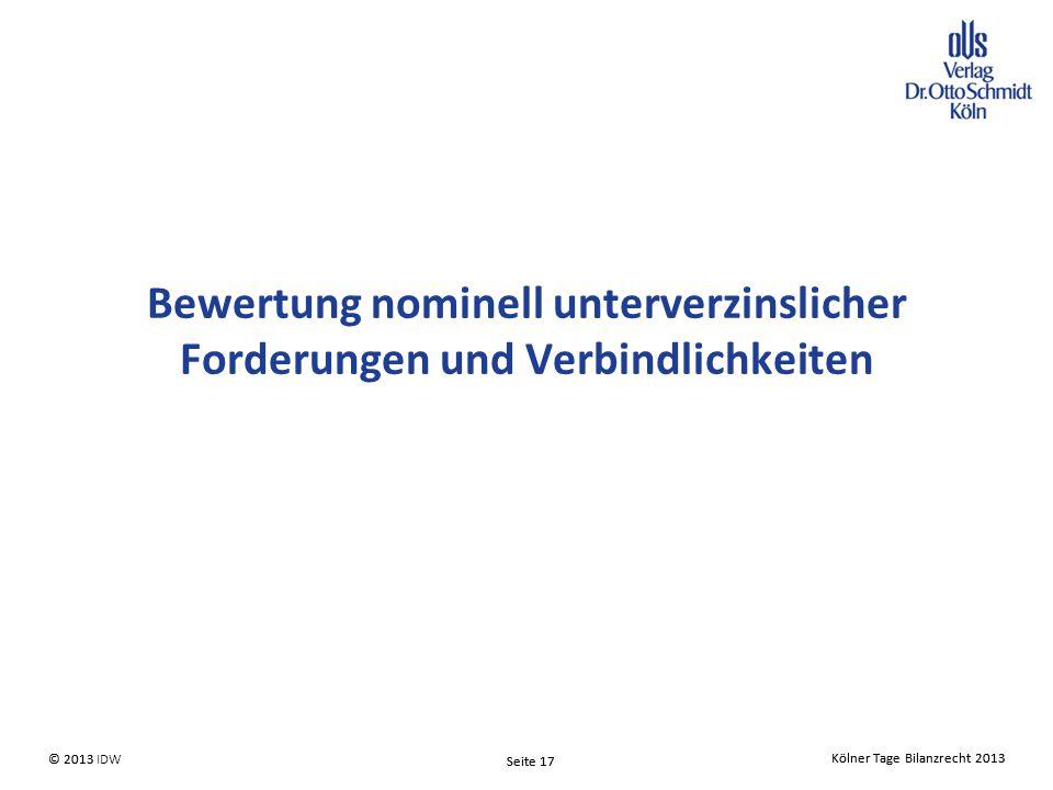 Kölner Tage Bilanzrecht 2013 Seite 17 © 2013 IDW Kölner Tage Bilanzrecht 2013 Seite 17 © 2013 Bewertung nominell unterverzinslicher Forderungen und Verbindlichkeiten