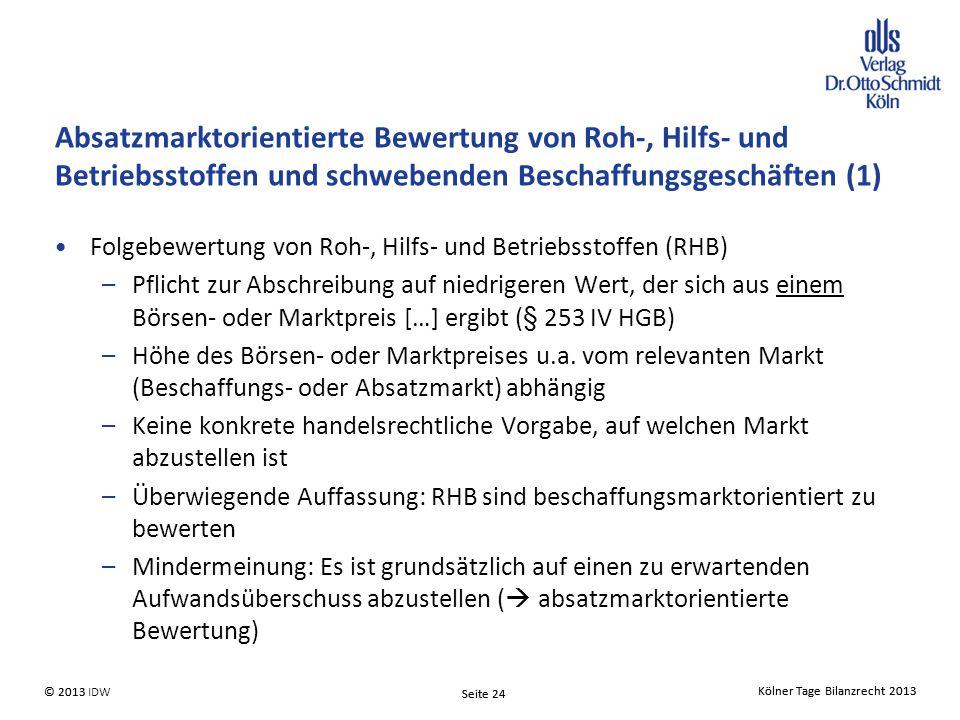 Kölner Tage Bilanzrecht 2013 Seite 24 © 2013 IDW© 2013 Seite 24 Kölner Tage Bilanzrecht 2013 Absatzmarktorientierte Bewertung von Roh-, Hilfs- und Betriebsstoffen und schwebenden Beschaffungsgeschäften (1) Folgebewertung von Roh-, Hilfs- und Betriebsstoffen (RHB) –Pflicht zur Abschreibung auf niedrigeren Wert, der sich aus einem Börsen- oder Marktpreis […] ergibt (§ 253 IV HGB) –Höhe des Börsen- oder Marktpreises u.a.