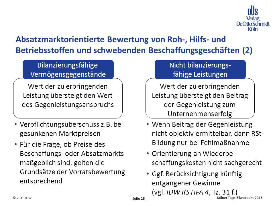 Kölner Tage Bilanzrecht 2013 Seite 25 © 2013 IDW© 2013 Seite 25 Kölner Tage Bilanzrecht 2013 Absatzmarktorientierte Bewertung von Roh-, Hilfs- und Betriebsstoffen und schwebenden Beschaffungsgeschäften (2) Wert der zu erbringenden Leistung übersteigt den Wert des Gegenleistungsanspruchs Bilanzierungsfähige Vermögensgegenstände Wert der zu erbringenden Leistung übersteigt den Beitrag der Gegenleistung zum Unternehmenserfolg Nicht bilanzierungs- fähige Leistungen Verpflichtungsüberschuss z.B.