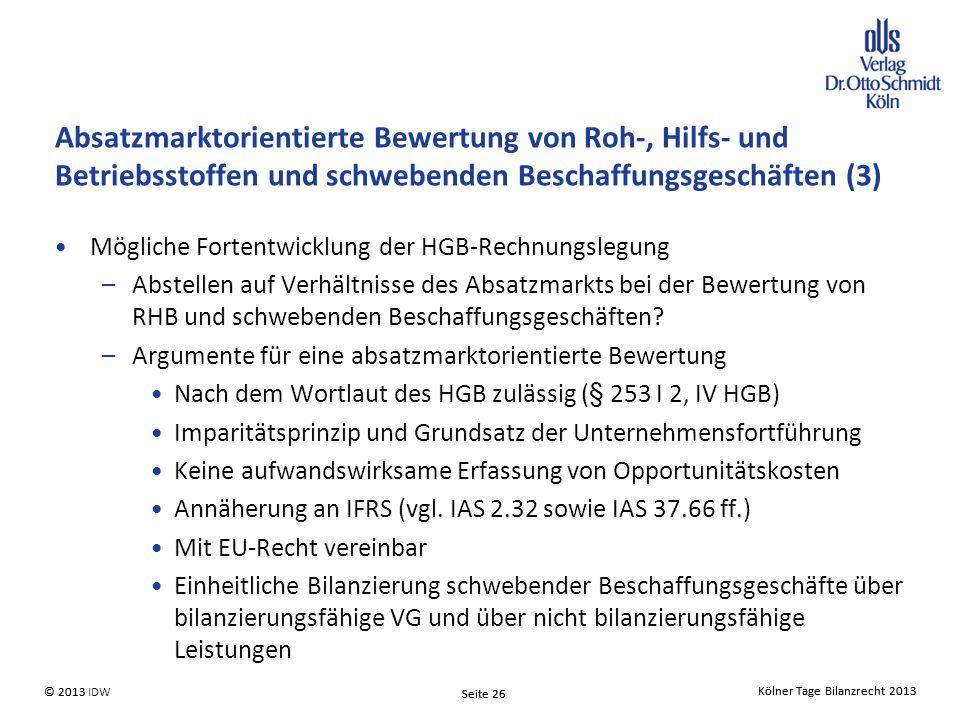 Kölner Tage Bilanzrecht 2013 Seite 26 © 2013 IDW© 2013 Seite 26 Kölner Tage Bilanzrecht 2013 Absatzmarktorientierte Bewertung von Roh-, Hilfs- und Betriebsstoffen und schwebenden Beschaffungsgeschäften (3) Mögliche Fortentwicklung der HGB-Rechnungslegung –Abstellen auf Verhältnisse des Absatzmarkts bei der Bewertung von RHB und schwebenden Beschaffungsgeschäften.