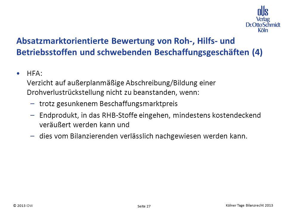 Kölner Tage Bilanzrecht 2013 Seite 27 © 2013 IDW© 2013 Seite 27 Kölner Tage Bilanzrecht 2013 HFA: Verzicht auf außerplanmäßige Abschreibung/Bildung einer Drohverlustrückstellung nicht zu beanstanden, wenn: –trotz gesunkenem Beschaffungsmarktpreis –Endprodukt, in das RHB-Stoffe eingehen, mindestens kostendeckend veräußert werden kann und –dies vom Bilanzierenden verlässlich nachgewiesen werden kann.