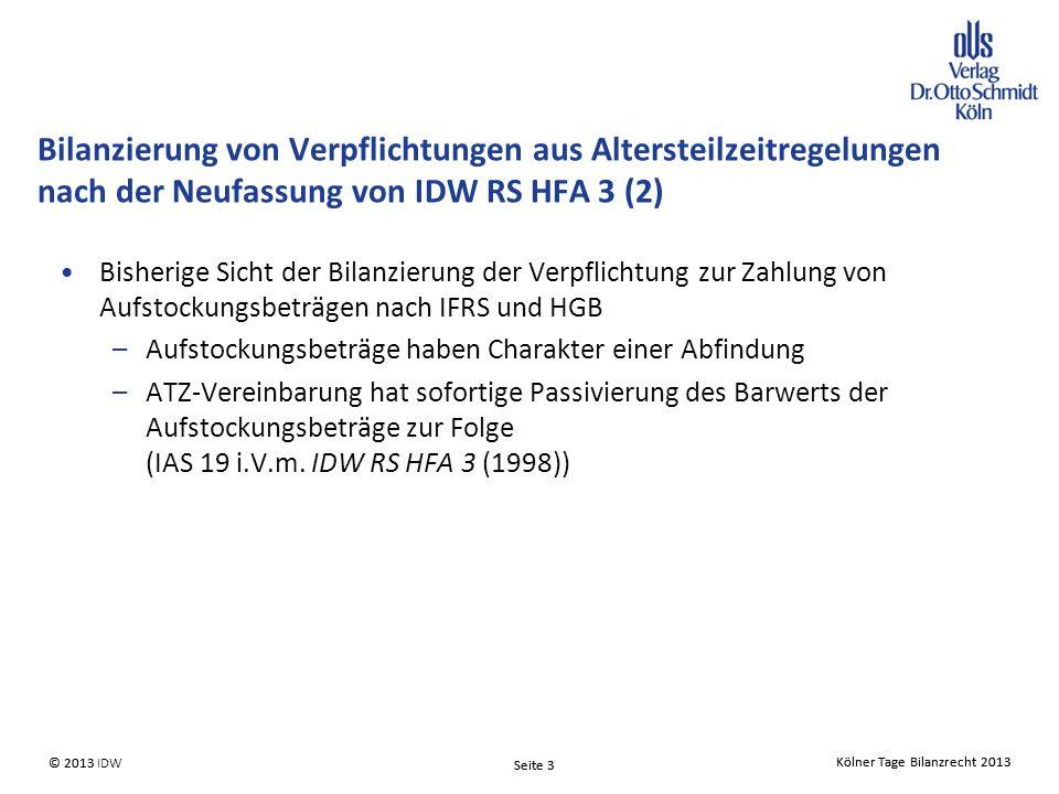 Kölner Tage Bilanzrecht 2013 Seite 3 © 2013 IDW© 2013 Seite 3 Kölner Tage Bilanzrecht 2013 Bisherige Sicht der Bilanzierung der Verpflichtung zur Zahlung von Aufstockungsbeträgen nach IFRS und HGB –Aufstockungsbeträge haben Charakter einer Abfindung –ATZ-Vereinbarung hat sofortige Passivierung des Barwerts der Aufstockungsbeträge zur Folge (IAS 19 i.V.m.